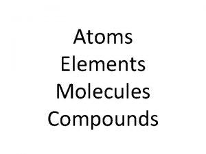 Atoms Elements Molecules Compounds ATOM An atom is