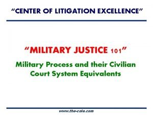 CENTER OF LITIGATION EXCELLENCE MILITARY JUSTICE 101 Military
