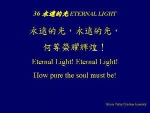36 ETERNAL LIGHT Eternal Light How pure the