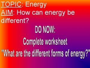 TOPIC Energy AIM How can energy be different