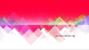 democratisering Wat is democratisering Een ontwikkeling naar steeds