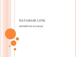 DATABASE LINK DISTRIBUTED DATABASE OVERVIEW DATABASE LINK Some
