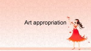 Art appropriation Appropriation in art To appropriate is