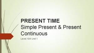PRESENT TIME Simple Present Present Continuous Level 104