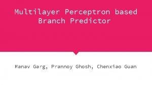 Multilayer Perceptron based Branch Predictor Manav Garg Prannoy