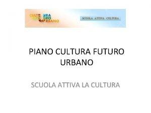 SCUOLA ATTIVA CULTURA PIANO CULTURA FUTURO URBANO SCUOLA
