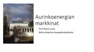 Aurinkoenergian markkinat Prof Raimo Lovio Aaltoyliopiston kauppakorkeakoulu Fin