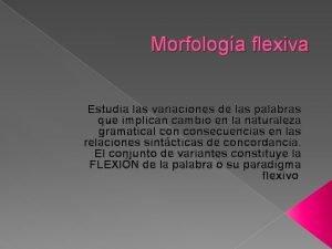 Morfologa flexiva Estudia las variaciones de las palabras