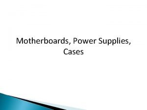 Motherboards Power Supplies Cases Computer Cases 022410 Types