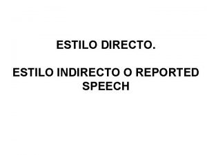 ESTILO DIRECTO ESTILO INDIRECTO O REPORTED SPEECH ESTILO