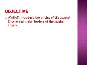 OBJECTIVE WWBAT Introduce the origins of the Mughal