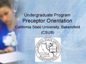 Undergraduate Program Preceptor Orientation California State University Bakersfield