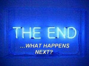 WHAT HAPPENS NEXT The End What Happens Next