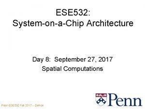 ESE 532 SystemonaChip Architecture Day 8 September 27