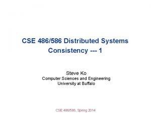 CSE 486586 Distributed Systems Consistency 1 Steve Ko