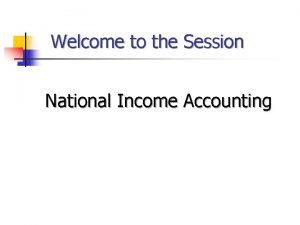 Welcome to the Session National Income Accounting National