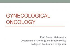 GYNECOLOGICAL ONCOLOGY Prof Roman Makarewicz Department of Oncology
