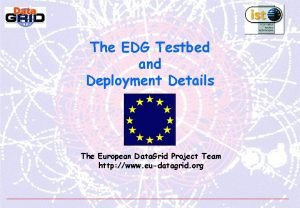 The EDG Testbed and Deployment Details The European