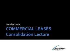 Jennifer Slade COMMERCIAL LEASES Consolidation Lecture Commercial Leases