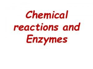 Chemical reactions and Enzymes 1 Certain chemical substances