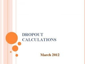 DROPOUT CALCULATIONS March 2012 OVERVIEW Review of Annual