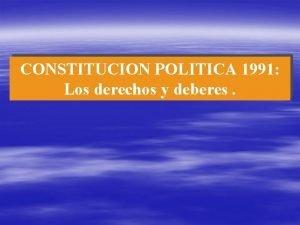 CONSTITUCION POLITICA 1991 Los derechos y deberes LOS