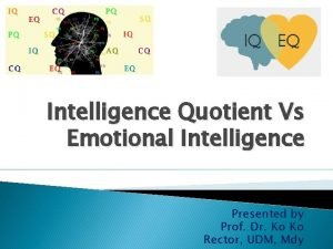 Intelligence Quotient Vs Emotional Intelligence Presented by Prof