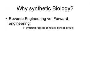 Why synthetic Biology Reverse Engineering vs Forward engineering