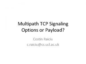 Multipath TCP Signaling Options or Payload Costin Raiciu