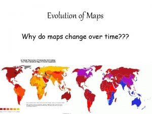 Evolution of Maps Why do maps change over