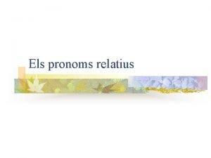 Els pronoms relatius Naturalesa del relatiu Els pronoms