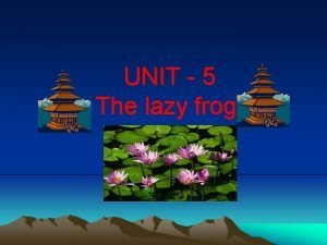 UNIT 5 The lazy frog Rhyming words Frog