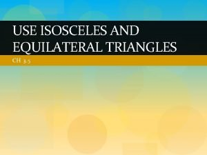 USE ISOSCELES AND EQUILATERAL TRIANGLES CH 3 5