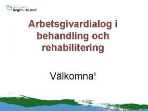 Arbetsgivardialog i behandling och rehabilitering Vlkomna Nationellt och