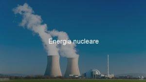 Energia nucleare ENERGIA NUCLEARE La produzione di energia