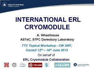 INTERNATIONAL ERL CRYOMODULE A Wheelhouse ASTe C STFC
