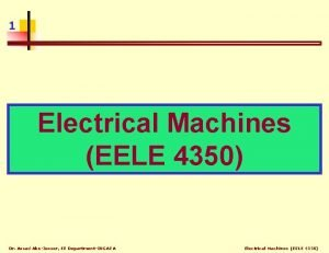 1 Electrical Machines EELE 4350 Dr Assad AbuJasser
