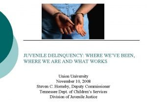 JUVENILE DELINQUENCY WHERE WEVE BEEN WHERE WE ARE
