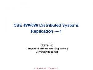 CSE 486586 Distributed Systems Replication 1 Steve Ko