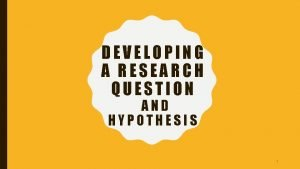 DEVELOPING A RESEARCH QUESTION AND HYPOTHESIS 1 RESEARCH