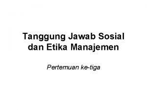 Tanggung Jawab Sosial dan Etika Manajemen Pertemuan ketiga