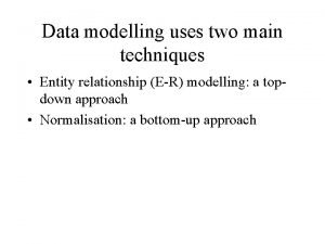 Data modelling uses two main techniques Entity relationship