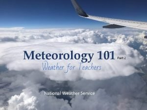 Meteorology 101 Weather for Teachers National Weather Service