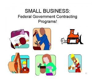 SMALL BUSINESS Federal Government Contracting Programs 1 QUICK