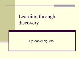 Learning through discovery By daniel higuera Discovery is