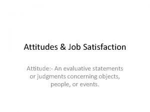 Attitudes Job Satisfaction Attitude An evaluative statements or