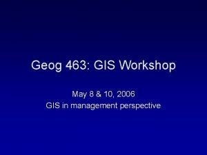 Geog 463 GIS Workshop May 8 10 2006