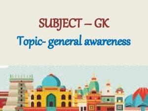 SUBJECT GK Topic general awareness General awareness gives