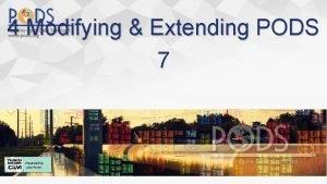 4 Modifying Extending PODS 7 Modifying Extending PODS