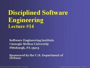 Disciplined Software Engineering Lecture 14 Software Engineering Institute